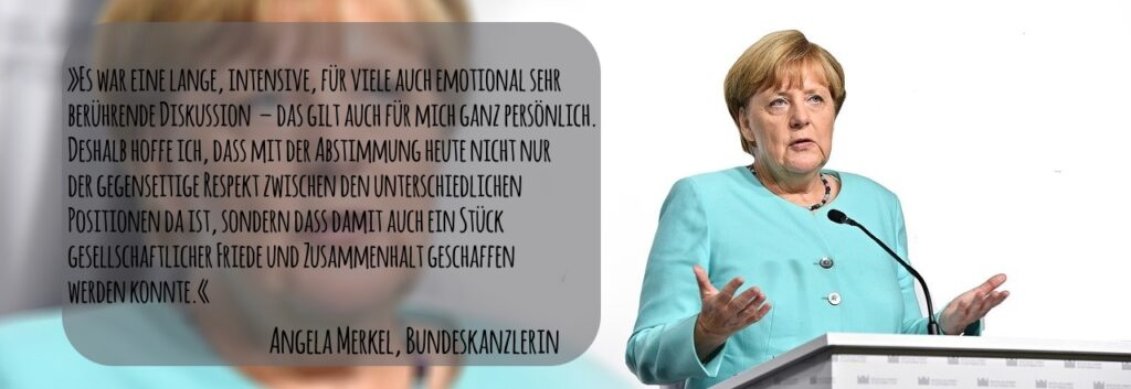 »Es war eine lange, intensive, für viele auch emotional sehr berührende Diskussion – das gilt auch für mich ganz persönlich. Deshalb hoffe ich, dass mit der Abstimmung heute nicht nur der gegenseitige Respekt zwischen den unterschiedlichen Positionen da ist, sondern dass damit auch ein Stück gesellschaftlicher Friede und Zusammenhalt geschaffen werden konnte.«, sagte Kanzlerin Merkel zur Ehe für Alle.